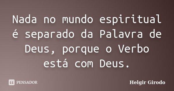 Nada no mundo espiritual é separado da Palavra de Deus, porque o Verbo está com Deus.... Frase de Helgir Girodo.