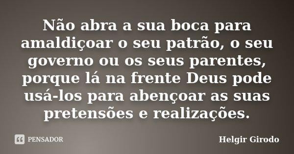 Não abra a sua boca para amaldiçoar o seu patrão, o seu governo ou os seus parentes, porque lá na frente Deus pode usá-los para abençoar as suas pretensões e re... Frase de Helgir Girodo.