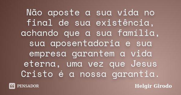 Não aposte a sua vida no final de sua existência, achando que a sua família, sua aposentadoria e sua empresa garantem a vida eterna, uma vez que Jesus Cristo é ... Frase de Helgir Girodo.