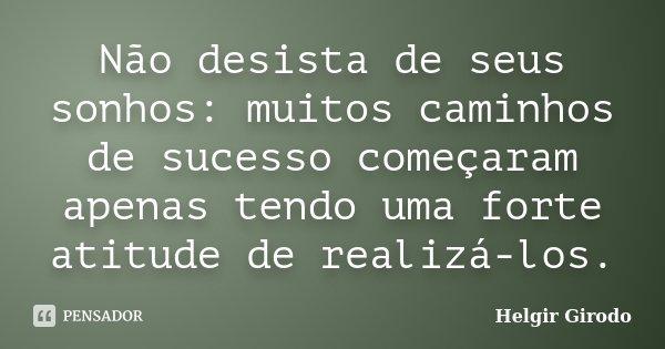 Não desista de seus sonhos: muitos caminhos de sucesso começaram apenas tendo uma forte atitude de realizá-los.... Frase de Helgir Girodo.
