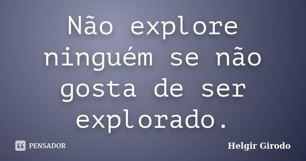Não explore ninguém se não gosta de ser explorado.... Frase de Helgir Girodo.