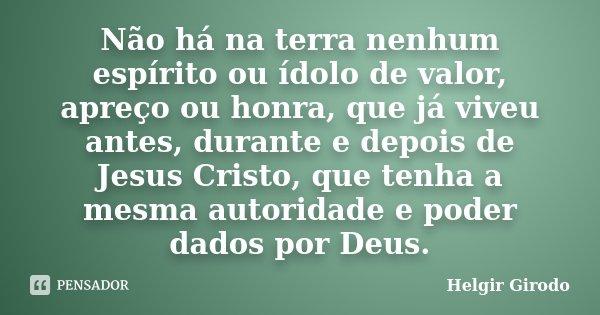 Não há na terra nenhum espírito ou ídolo de valor, apreço ou honra, que já viveu antes, durante e depois de Jesus Cristo, que tenha a mesma autoridade e poder d... Frase de Helgir Girodo.