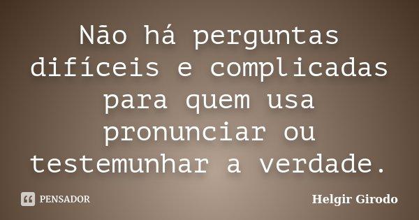 Não há perguntas difíceis e complicadas para quem usa pronunciar ou testemunhar a verdade.... Frase de Helgir Girodo.