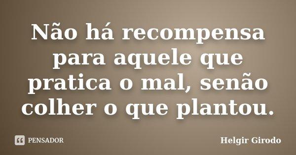 Não há recompensa para aquele que pratica o mal, senão colher o que plantou.... Frase de Helgir Girodo.