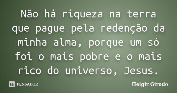Não há riqueza na terra que pague pela redenção da minha alma, porque um só foi o mais pobre e o mais rico do universo, Jesus.... Frase de Helgir Girodo.
