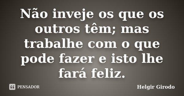 Não inveje os que os outros têm; mas trabalhe com o que pode fazer e isto lhe fará feliz.... Frase de Helgir Girodo.