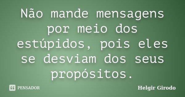 Não mande mensagens por meio dos estúpidos, pois eles se desviam dos seus propósitos.... Frase de Helgir Girodo.