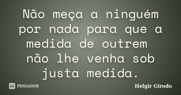 Não meça a ninguém por nada para que a medida de outrem não lhe venha sob justa medida.... Frase de Helgir Girodo.