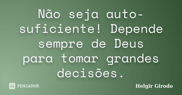 Não seja auto-suficiente! Depende sempre de Deus para tomar grandes decisões.... Frase de Helgir Girodo.