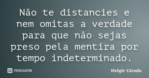 Não te distancies e nem omitas a verdade para que não sejas preso pela mentira por tempo indeterminado.... Frase de Helgir Girodo.