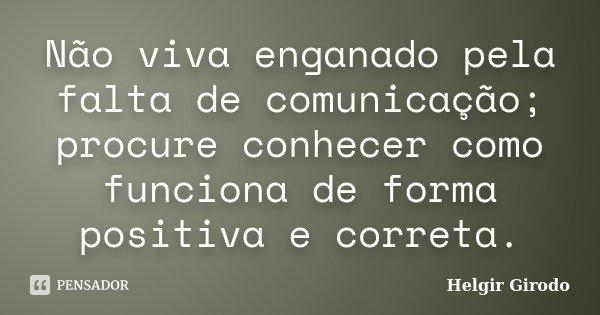 Não viva enganado pela falta de comunicação; procure conhecer como funciona de forma positiva e correta.... Frase de Helgir Girodo.