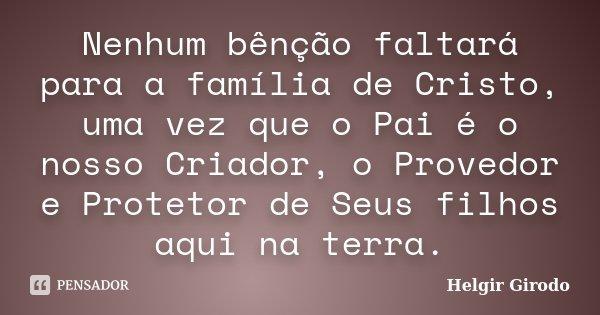 Nenhum bênção faltará para a família de Cristo, uma vez que o Pai é o nosso Criador, o Provedor e Protetor de Seus filhos aqui na terra.... Frase de Helgir Girodo.