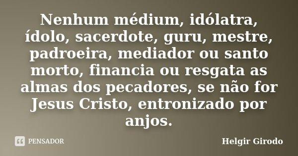 Nenhum médium, idólatra, ídolo, sacerdote, guru, mestre, padroeira, mediador ou santo morto, financia ou resgata as almas dos pecadores, se não for Jesus Cristo... Frase de Helgir Girodo.