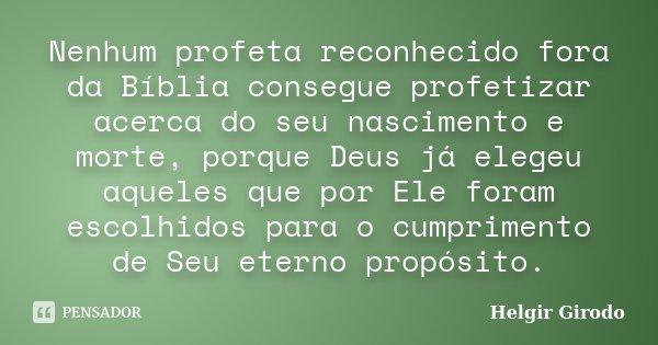 Nenhum profeta reconhecido fora da Bíblia consegue profetizar acerca do seu nascimento e morte, porque Deus já elegeu aqueles que por Ele foram escolhidos para ... Frase de Helgir Girodo.