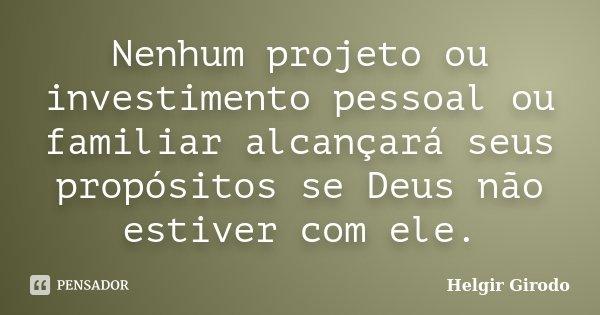 Nenhum projeto ou investimento pessoal ou familiar alcançará seus propósitos se Deus não estiver com ele.... Frase de Helgir Girodo.