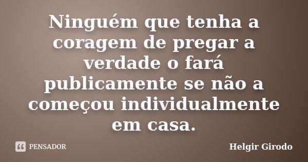 Ninguém que tenha a coragem de pregar a verdade o fará publicamente se não a começou individualmente em casa.... Frase de Helgir Girodo.