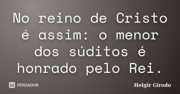 No reino de Cristo é assim: o menor dos súditos é honrado pelo Rei.... Frase de Helgir Girodo.