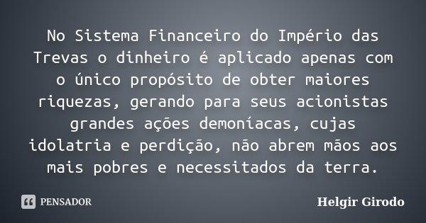 No Sistema Financeiro do Império das Trevas o dinheiro é aplicado apenas com o único propósito de obter maiores riquezas, gerando para seus acionistas grandes a... Frase de Helgir Girodo.