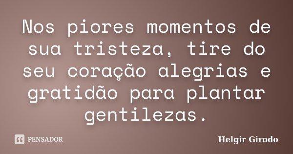 Nos piores momentos de sua tristeza, tire do seu coração alegrias e gratidão para plantar gentilezas.... Frase de Helgir Girodo.