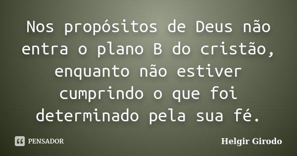 Nos propósitos de Deus não entra o plano B do cristão, enquanto não estiver cumprindo o que foi determinado pela sua fé.... Frase de Helgir Girodo.