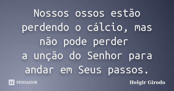 Nossos ossos estão perdendo o cálcio, mas não pode perder a unção do Senhor para andar em Seus passos.... Frase de Helgir Girodo.
