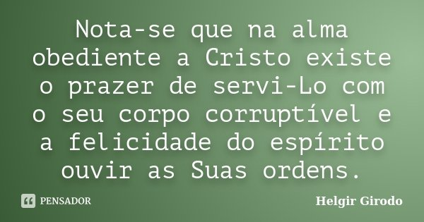 Nota-se que na alma obediente a Cristo existe o prazer de servi-Lo com o seu corpo corruptível e a felicidade do espírito ouvir as Suas ordens.... Frase de Helgir Girodo.