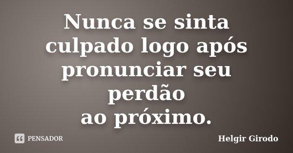 Nunca se sinta culpado logo após pronunciar seu perdão ao próximo.... Frase de Helgir Girodo.