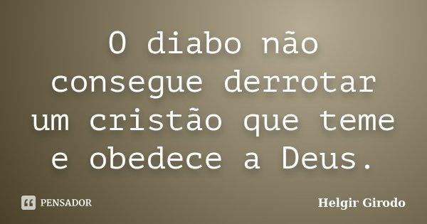 O diabo não consegue derrotar um cristão que teme e obedece a Deus.... Frase de Helgir Girodo.