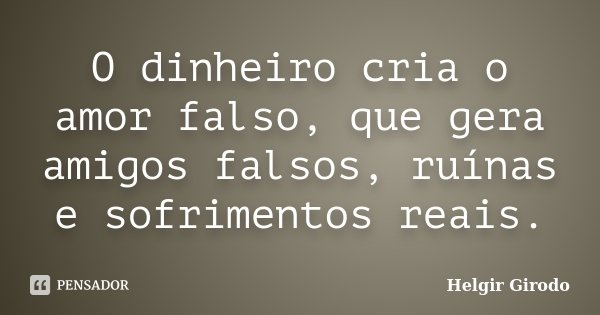O dinheiro cria o amor falso, que gera amigos falsos, ruínas e sofrimentos reais.... Frase de Helgir Girodo.