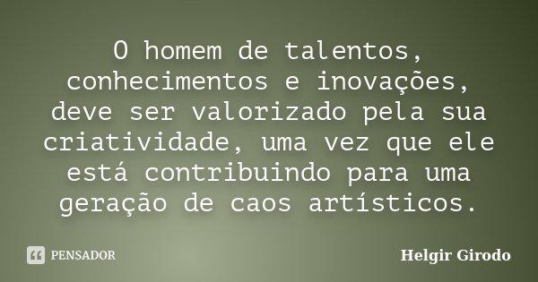 O homem de talentos, conhecimentos e inovações, deve ser valorizado pela sua criatividade, uma vez que ele está contribuindo para uma geração de caos artísticos... Frase de Helgir Girodo.