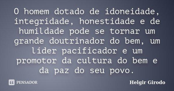 O homem dotado de idoneidade, integridade, honestidade e de humildade pode se tornar um grande doutrinador do bem, um líder pacificador e um promotor da cultura... Frase de Helgir Girodo.