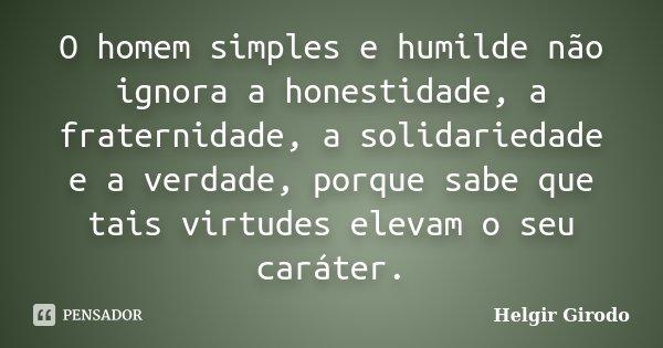 O homem simples e humilde não ignora a honestidade, a fraternidade, a solidariedade e a verdade, porque sabe que tais virtudes elevam o seu caráter.... Frase de Helgir Girodo.