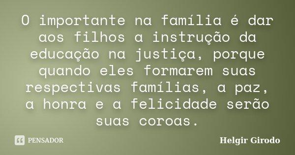 O importante na família é dar aos filhos a instrução da educação na justiça, porque quando eles formarem suas respectivas famílias, a paz, a honra e a felicidad... Frase de Helgir Girodo.