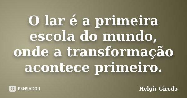 O lar é a primeira escola do mundo, onde a transformação acontece primeiro.... Frase de Helgir Girodo.