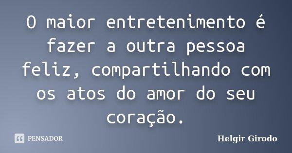 O maior entretenimento é fazer a outra pessoa feliz, compartilhando com os atos do amor do seu coração.... Frase de Helgir Girodo.