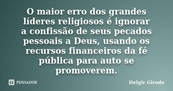 O maior erro dos grandes líderes religiosos é ignorar a confissão de seus pecados pessoais a Deus, usando os recursos financeiros da fé pública para auto se pro... Frase de Helgir Girodo.