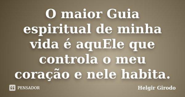 O maior Guia espiritual de minha vida é aquEle que controla o meu coração e nele habita.... Frase de Helgir Girodo.