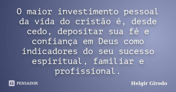 O maior investimento pessoal da vida do cristão é, desde cedo, depositar sua fé e confiança em Deus como indicadores do seu sucesso espiritual, familiar e profi... Frase de Helgir Girodo.