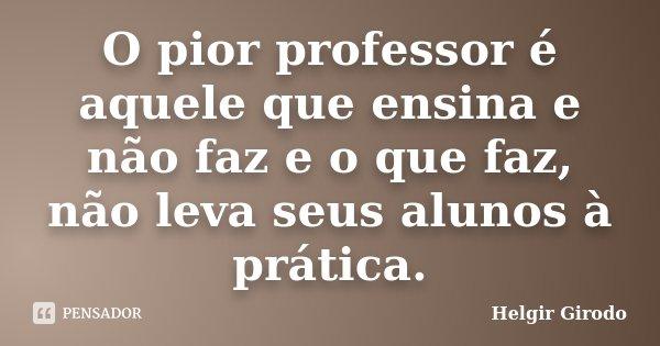 O pior professor é aquele que ensina e não faz e o que faz, não leva seus alunos à prática.... Frase de Helgir Girodo.