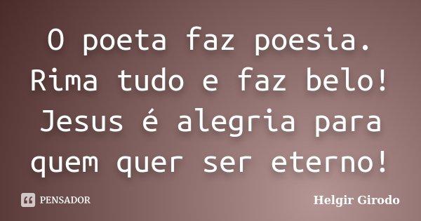 O poeta faz poesia. Rima tudo e faz belo! Jesus é alegria para quem quer ser eterno!... Frase de Helgir Girodo.