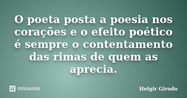 O poeta posta a poesia nos corações e o efeito poético é sempre o contentamento das rimas de quem as aprecia.... Frase de Helgir Girodo.