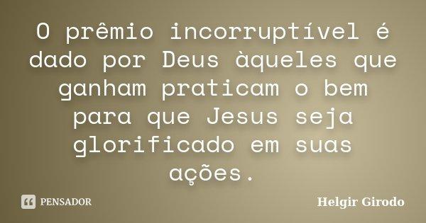 O prêmio incorruptível é dado por Deus àqueles que ganham praticam o bem para que Jesus seja glorificado em suas ações.... Frase de Helgir Girodo.