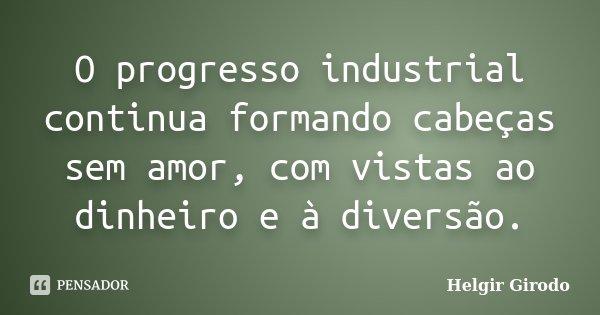 O progresso industrial continua formando cabeças sem amor, com vistas ao dinheiro e à diversão.... Frase de Helgir Girodo.