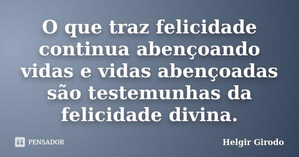 O que traz felicidade continua abençoando vidas e vidas abençoadas são testemunhas da felicidade divina.... Frase de Helgir Girodo.
