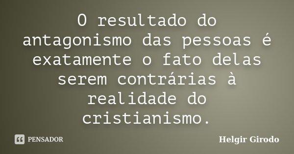 O resultado do antagonismo das pessoas é exatamente o fato delas serem contrárias à realidade do cristianismo.... Frase de Helgir Girodo.