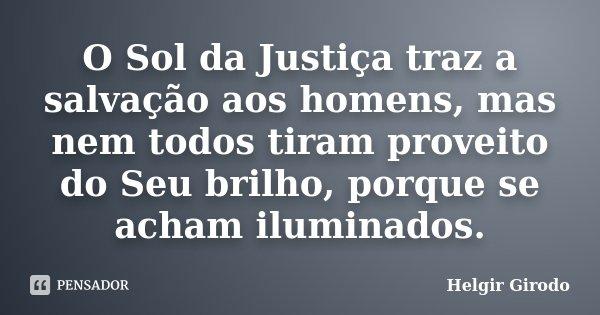 O Sol da Justiça traz a salvação aos homens, mas nem todos tiram proveito do Seu brilho, porque se acham iluminados.... Frase de Helgir Girodo.