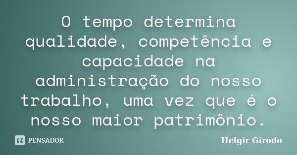 O tempo determina qualidade, competência e capacidade na administração do nosso trabalho, uma vez que é o nosso maior patrimônio.... Frase de Helgir Girodo.