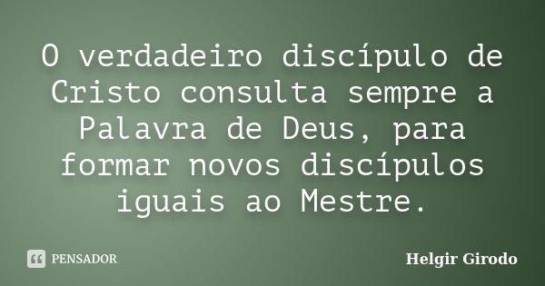 O verdadeiro discípulo de Cristo consulta sempre a Palavra de Deus, para formar novos discípulos iguais ao Mestre.... Frase de Helgir Girodo.