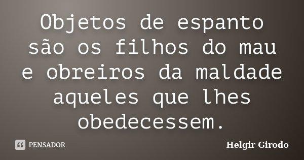 Objetos de espanto são os filhos do mau e obreiros da maldade aqueles que lhes obedecessem.... Frase de Helgir Girodo.