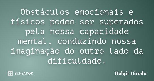 Obstáculos emocionais e físicos podem ser superados pela nossa capacidade mental, conduzindo nossa imaginação do outro lado da dificuldade.... Frase de Helgir Girodo.